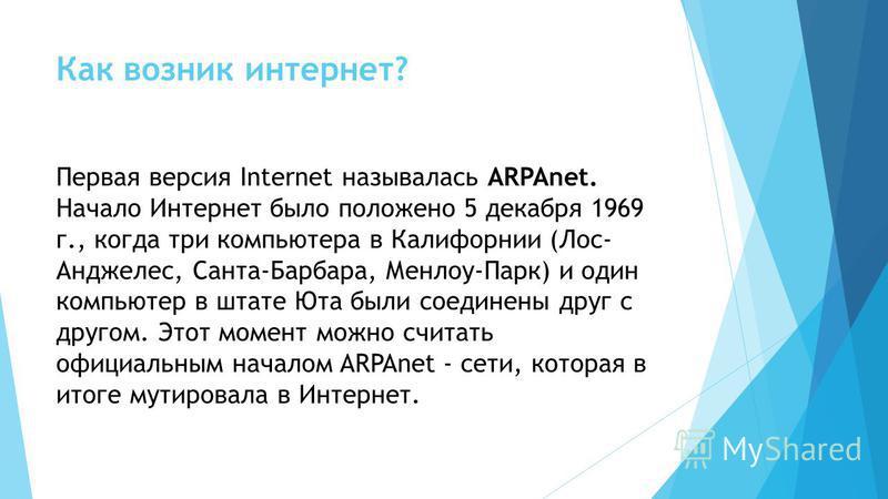 Как возник интернет? Первая версия Internet называлась ARPAnet. Начало Интернет было положено 5 декабря 1969 г., когда три компьютера в Калифорнии (Лос- Анджелес, Санта-Барбара, Менлоу-Парк) и один компьютер в штате Юта были соединены друг с другом.