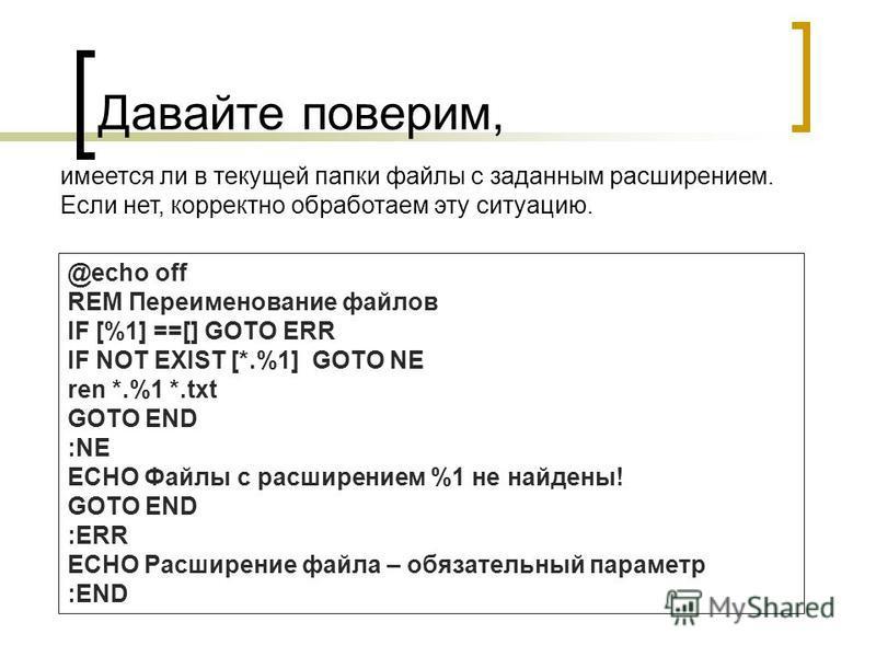 Давайте поверим, имеется ли в текущей папки файлы с заданным расширением. Если нет, корректно обработаем эту ситуацию. @echo off REM Переименование файлов IF [%1] ==[] GOTO ERR IF NOT EXIST [*.%1] GOTO NE ren *.%1 *.txt GOTO END :NE ECHO Файлы с расш