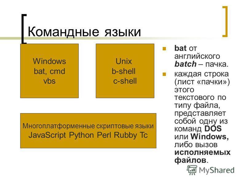 Командные языки bat от английского batch – пачка. каждая строка (лист «пачки») этого текстового по типу файла, представляет собой одну из команд DOS или Windows, либо вызов исполняемых файлов. Unix b-shell c-shell Windows bat, cmd vbs Многоплатформен