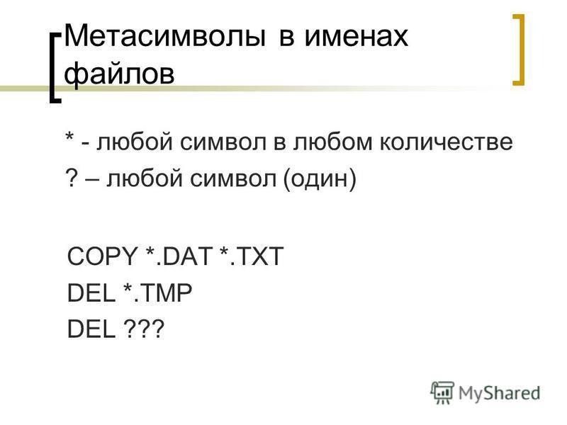 Метасимволы в именах файлов * - любой символ в любом количестве ? – любой символ (один) COPY *.DAT *.TXT DEL *.TMP DEL ???
