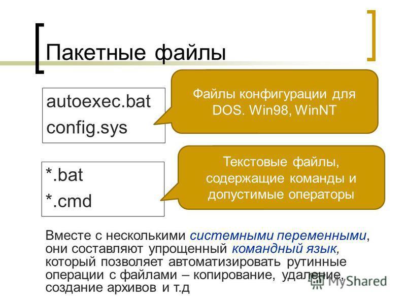 Пакетные файлы autoexec.bat config.sys Файлы конфигурации для DOS. Win98, WinNT *.bat *.cmd Текстовые файлы, содержащие команды и допустимые операторы Вместе с несколькими системными переменными, они составляют упрощенный командный язык, который позв