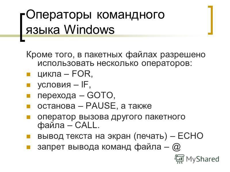 Операторы командного языка Windows Кроме того, в пакетных файлах разрешено использовать несколько операторов: цикла – FOR, условия – IF, перехода – GOTO, останова – PAUSE, а также оператор вызова другого пакетного файла – CALL. вывод текста на экран