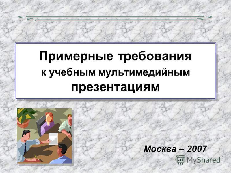 Примерные требования к учебным мультимедийным презентациям Москва – 2007