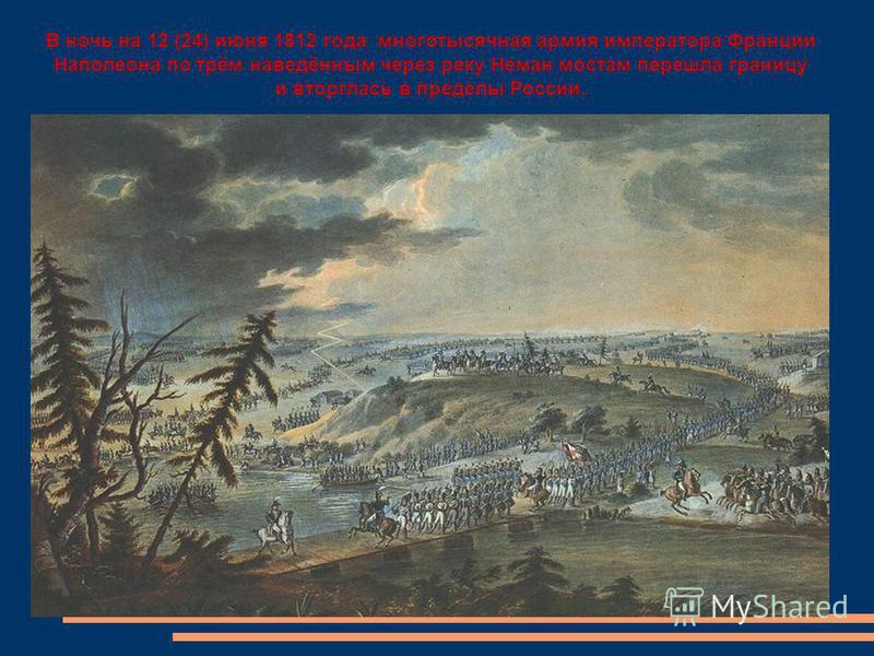 В ночь на 12 (24) июня 1812 года многотысячная армия императора Франции Наполеона по трём наведённым через реку Неман мостам перешла границу и вторглась в пределы России.