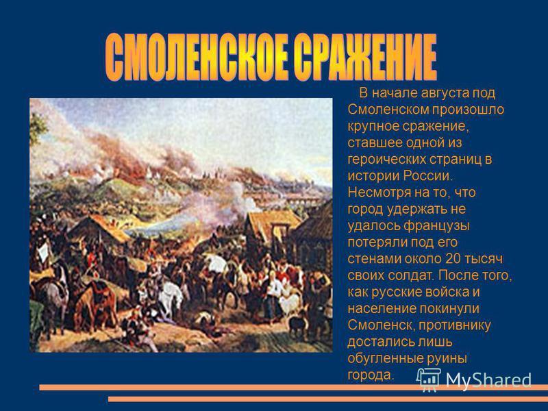 В начале августа под Смоленском произошло крупное сражение, ставшее одной из героических страниц в истории России. Несмотря на то, что город удержать не удалось французы потеряли под его стенами около 20 тысяч своих солдат. После того, как русские во