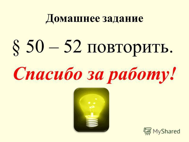 Домашнее задание § 50 – 52 повторить. Спасибо за работу!