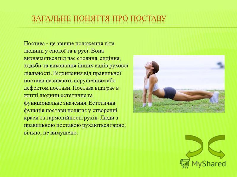 Постава - це звичне положення тіла людини у спокої та в русі. Вона визначається під час стояння, сидіння, ходьби та виконання інших видів рухової діяльності. Відхилення від правильної постави називають порушенням або дефектом постави. Постава відігра
