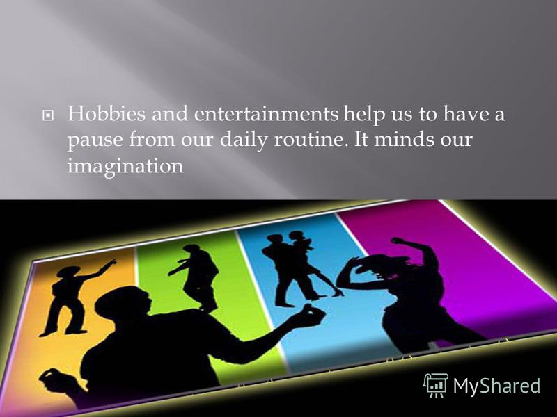 Hobbies and entertainments help us to have a pause from our daily routine. It minds our imagination