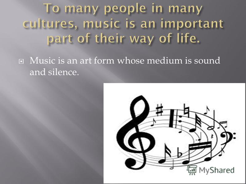 Music is an art form whose medium is sound and silence.