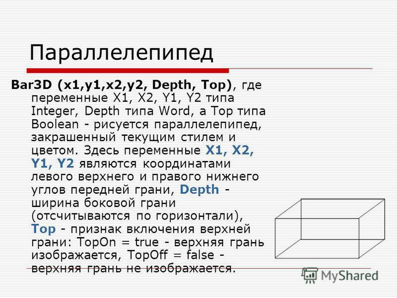 Параллелепипед Bar3D (x1,y1,x2,y2, Depth, Top), где переменные X1, X2, Y1, Y2 типа Integer, Depth типа Word, а Top типа Boolean - рисуется параллелепипед, закрашенный текущим стилем и цветом. Здесь переменные X1, X2, Y1, Y2 являются координатами лево