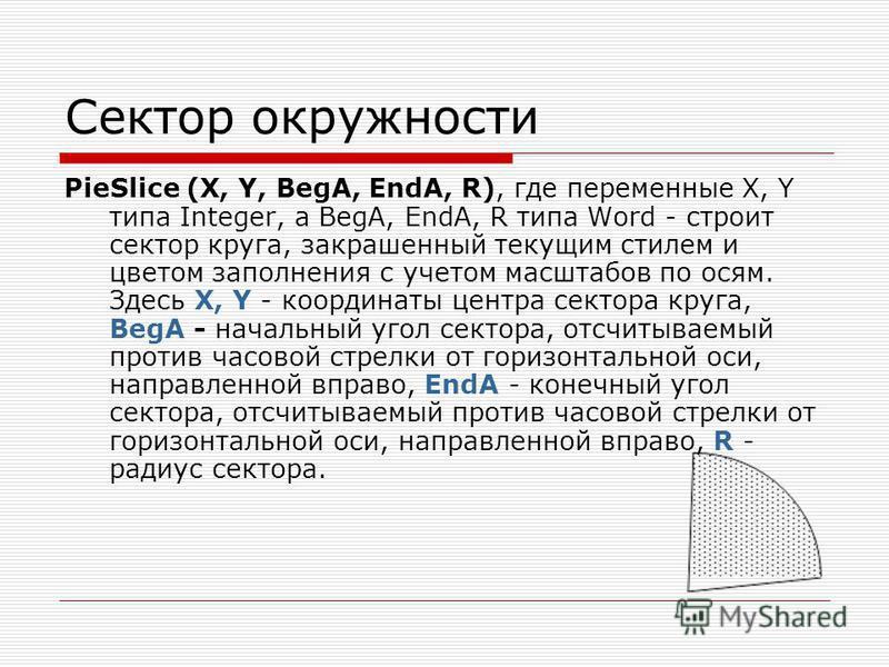 Сектор окружности PieSlice (X, Y, BegA, EndA, R), где переменные X, Y типа Integer, а BegA, EndA, R типа Word - строит сектор круга, закрашенный текущим стилем и цветом заполнения с учетом масштабов по осям. Здесь X, Y - координаты центра сектора кру