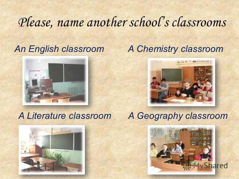 Please, name another schools classrooms An English classroom A Literature classroom A Chemistry classroom A Geography classroom