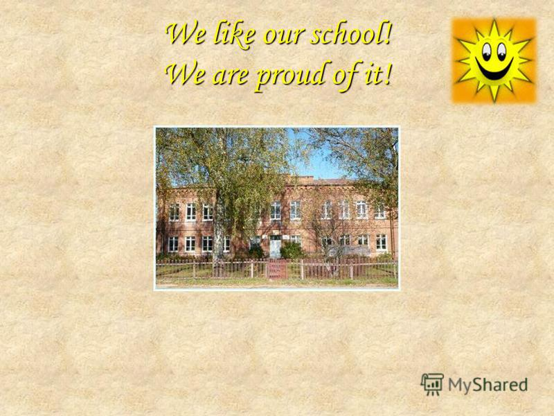 We like our school! We are proud of it!