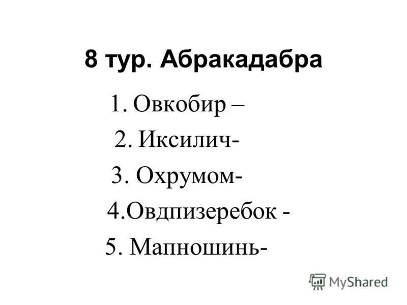 8 тур. Абракадабра 1. Овкобир – 2.Иксилич- 3. Охрумом- 4. Овдпизеребок - 5. Мапношинь-