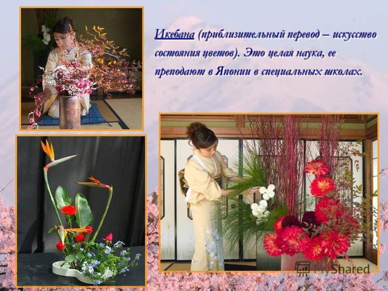 Икебана (приблизительный перевод – искусство состояния цветов). Это целая наука, ее преподают в Японии в специальных школах.