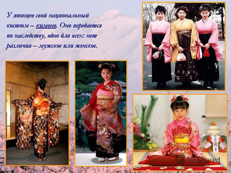 У японцев свой национальный костюм – кимоно. Оно передается по наследству, одно для всех: нет различия – мужское или женское. У японцев свой национальный костюм – кимоно. Оно передается по наследству, одно для всех: нет различия – мужское или женское