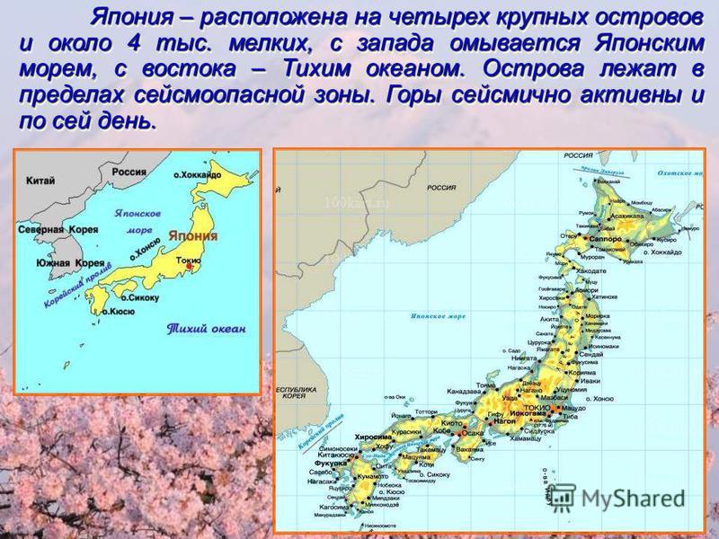 Япония – расположена на четырех крупных островов и около 4 тыс. мелких, с запада омывается Японским морем, с востока – Тихим океаном. Острова лежат в пределах сейсмоопасной зоны. Горы сейсмично активны и по сей день.