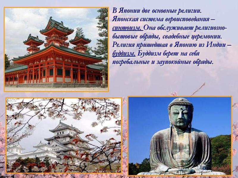 В Японии две основные религии. Японская система вероисповедания – синтоизм. Она обслуживает религиозно- бытовые обряды, свадебные церемонии. Религия пришедшая в Японию из Индии – буддизм. Буддизм берет на себя погребальные и заупокойные обряды. В Япо