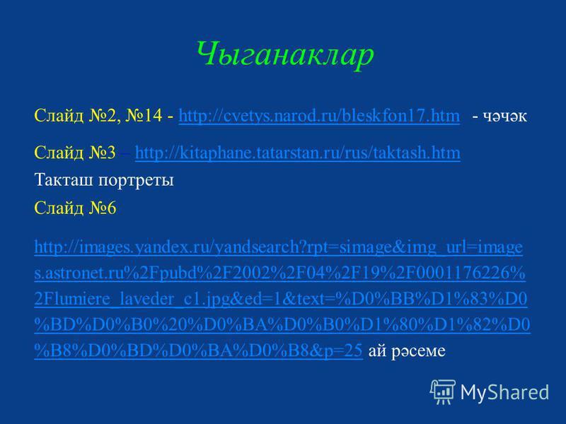 Чыганаклар Слайд 2, 14 - http://cvetys.narod.ru/bleskfon17. htm - чәчәкhttp://cvetys.narod.ru/bleskfon17. htm Слайд 3 – http://kitaphane.tatarstan.ru/rus/taktash.htmhttp://kitaphane.tatarstan.ru/rus/taktash.htm Такташ портреты Слайд 6 http://images.y