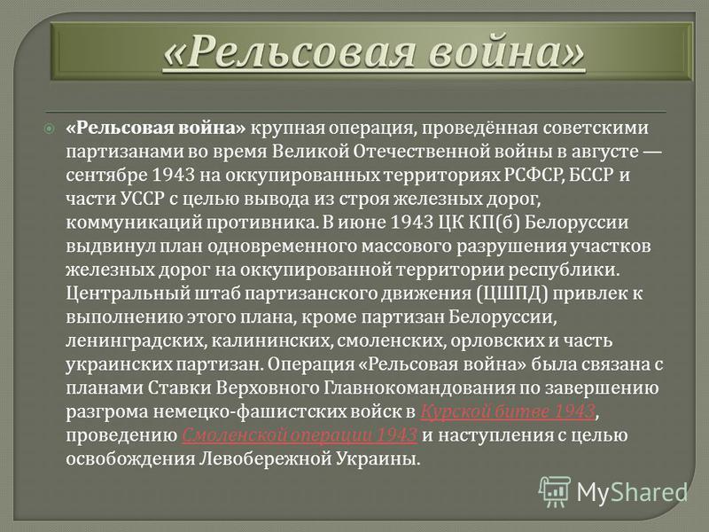 « Рельсовая война » крупная операция, проведённая советскими партизанами во время Великой Отечественной войны в августе сентябре 1943 на оккупированных территориях РСФСР, БССР и части УССР с целью вывода из строя железных дорог, коммуникаций противни