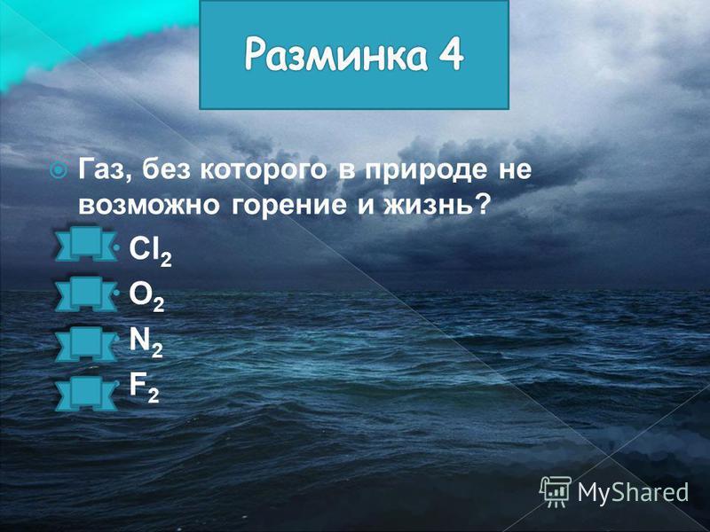 Газ, без которого в природе не возможно горение и жизнь? Cl 2 O 2 N 2 F 2