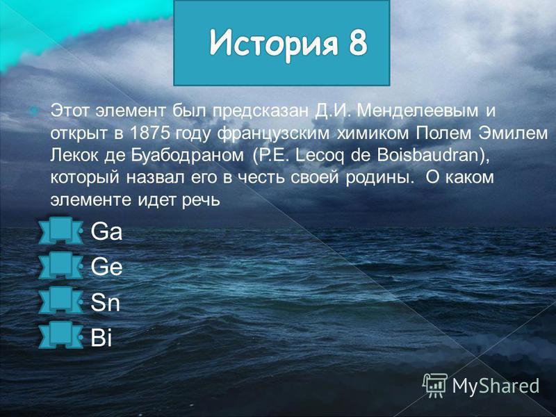 Этот элемент был предсказан Д.И. Менделеевым и открыт в 1875 году французским химиком Полем Эмилем Лекок де Буабодраном (Р.Е. Lecoq de Boisbaudran), который назвал его в честь своей родины. О каком элементе идет речь Ga Ge Sn Bi