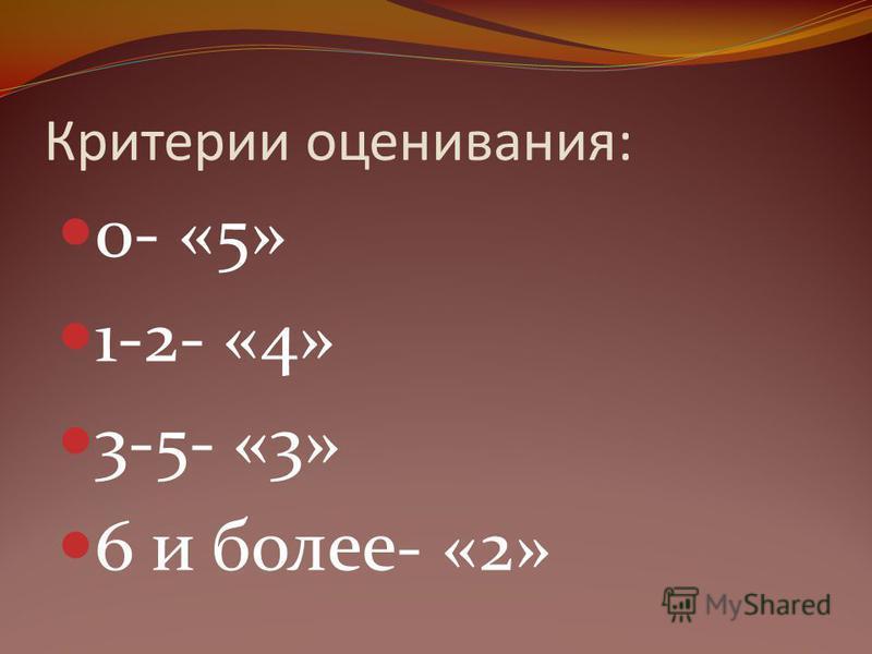 Критерии оценивания: 0- «5» 1-2- «4» 3-5- «3» 6 и более- «2»