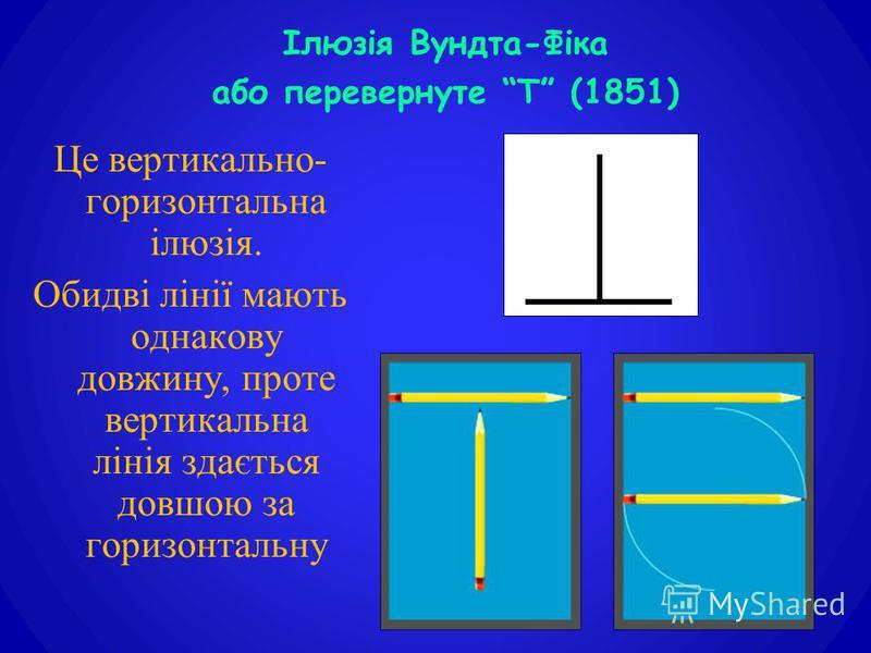 Це вертикально- горизонтальна ілюзія. Обидві лінії мають однакову довжину, проте вертикальна лінія здається довшою за горизонтальну Ілюзія Вундта-Фіка або перевернуте Т (1851)