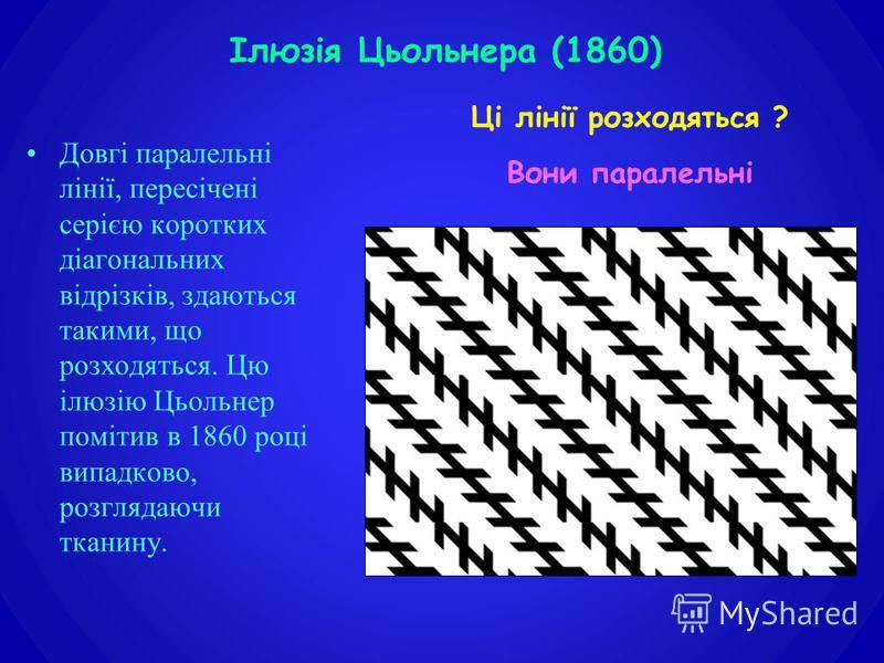 Довгі паралельні лінії, пересічені серією коротких діагональних відрізків, здаються такими, що розходяться. Цю ілюзію Цьольнер помітив в 1860 році випадково, розглядаючи тканину. Ілюзія Цьольнера (1860) Ці лінії розходяться ? Вони паралельні
