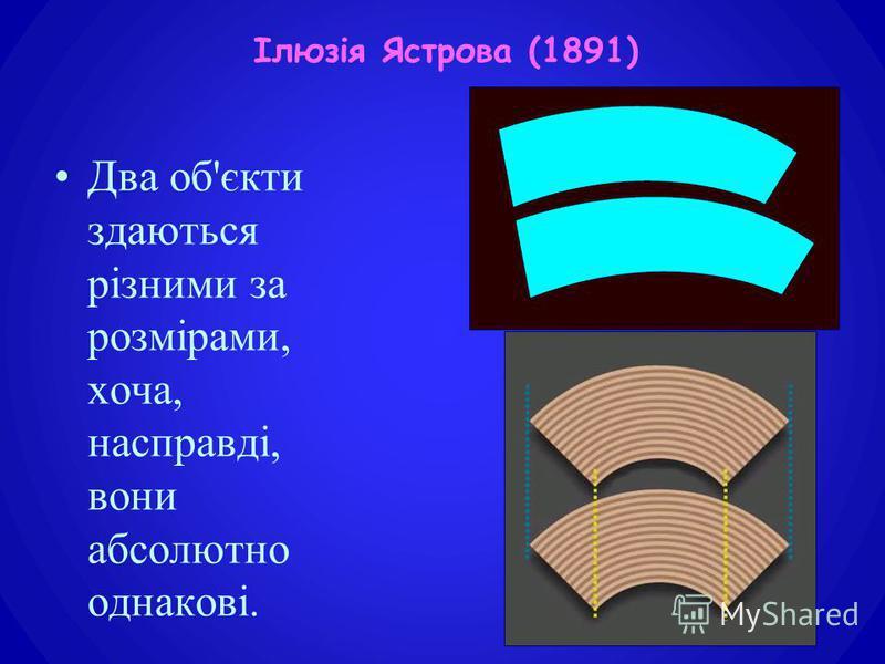 Два об'єкти здаються різними за розмірами, хоча, насправді, вони абсолютно однакові. Ілюзія Ястрова (1891)