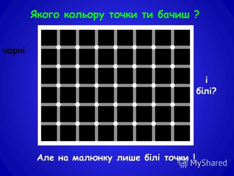 Але на малюнку лише білі точки ! Якого кольору точки ти бачиш ? чорні і білі?