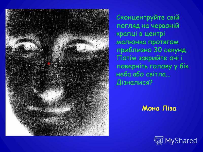 Сконцентруйте свій погляд на червоній крапці в центрі малюнка протягом приблизно 30 секунд. Потім закрийте очі і поверніть голову у бік неба або світла... Дізналися? Мона Ліза