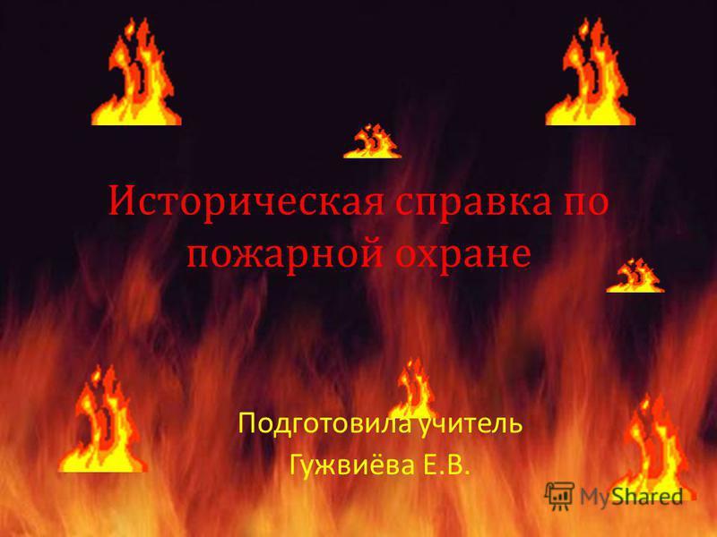 Историческая справка по пожарной охране Подготовила учитель Гужвиёва Е.В.