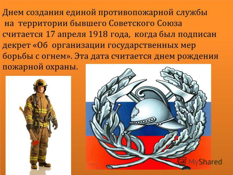 Днем создания единой противопожарной службы на территории бывшего Советского Союза считается 17 апреля 1918 года, когда был подписан декрет «Об организации государственных мер борьбы с огнем». Эта дата считается днем рождения пожарной охраны.