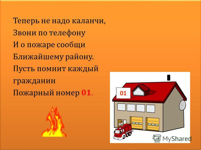 Теперь не надо каланчи, Звони по телефону И о пожаре сообщи Ближайшему району. Пусть помнит каждый гражданин Пожарный номер 01. 01