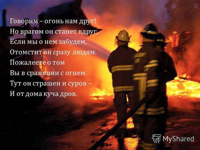 Говорим – огонь нам друг! Но врагом он станет вдруг, Если мы о нем забудем, Отомстит он сразу людям. Пожалеете о том Вы в сражении с огнем. Тут он страшен и суров – И от дома куча дров.