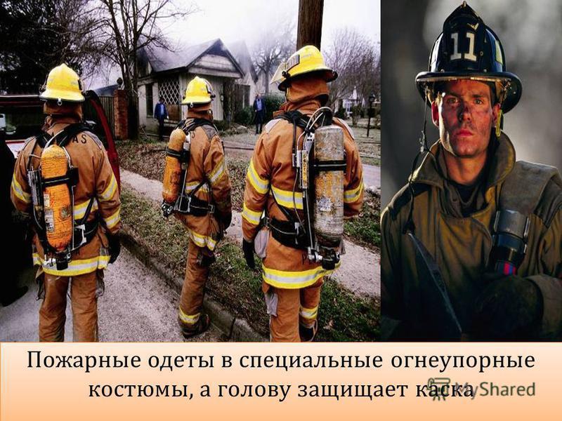 Пожарные одеты в специальные огнеупорные костюмы, а голову защищает каска