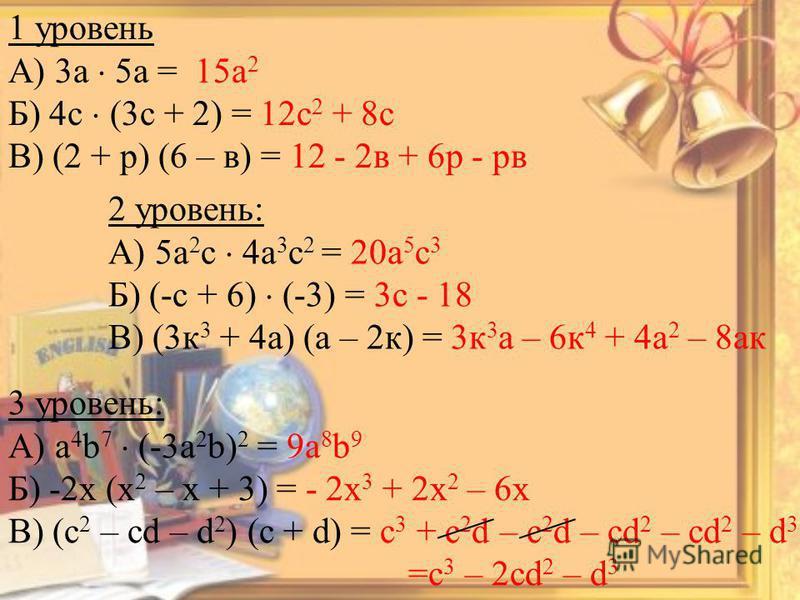 1 уровень А) 3 а 5 а = 15 а 2 Б) 4 с (3 с + 2) = 12 с 2 + 8 с В) (2 + р) (6 – в) = 12 - 2 в + 6 р - рв 2 уровень: А) 5 а 2 с 4 а 3 с 2 = 20 а 5 с 3 Б) (-с + 6) (-3) = 3 с - 18 В) (3 к 3 + 4 а) (а – 2 к) = 3 к 3 а – 6 к 4 + 4 а 2 – 8 пак 3 уровень: А)