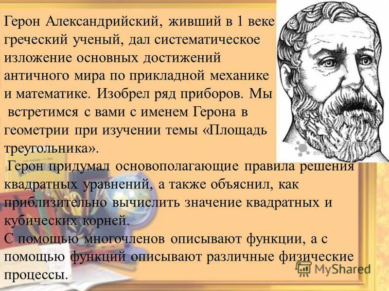Герон Александрийский, живший в 1 веке нашей эры – греческий ученый, дал систематическое изложение основных достижений античного мира по прикладной механике и математике. Изобрел ряд приборов. Мы встретимся с вами с именем Герона в геометрии при изуч