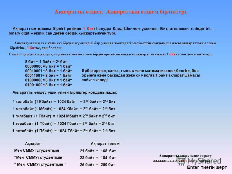 Ақпаратты өлшеу үшін үлкен бірліктер қолданылады: 1 килобайт (1 Кбайт) = 1024 байт = 2 10 байт = 2 13 бит Ақпаратты өлшеу. Ақпараттың өлшем бірліктері. 1 мегобайт (1 Мбайт) = 1024 Кбайт = 2 20 байт = 2 23 бит 1 гигабайт (1 Гбайт) = 1024 Мбайт = 2 30
