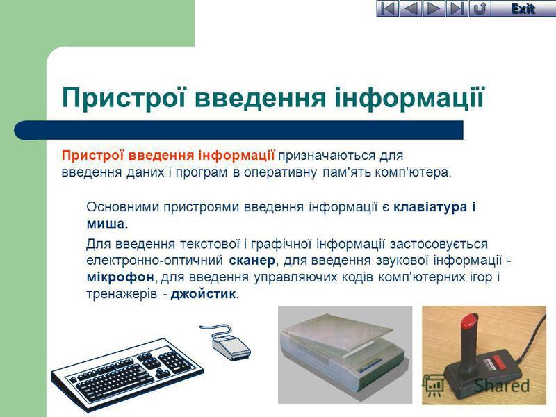 Exit Пристрої введення інформації Пристрої введення інформації призначаються для введення даних і програм в оперативну пам'ять комп'ютера. Основними пристроями введення інформації є клавіатура і миша. Для введення текстової і графічної інформації зас
