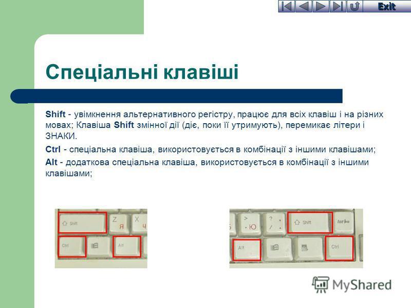 Exit Спеціальні клавіші Shift - увімкнення альтернативного регістру, працює для всіх клавіш і на різних мовах; Клавіша Shift змінної дії (діє, поки її утримують), перемикає літери і ЗНАКИ. Ctrl - спеціальна клавіша, використовується в комбінації з ін