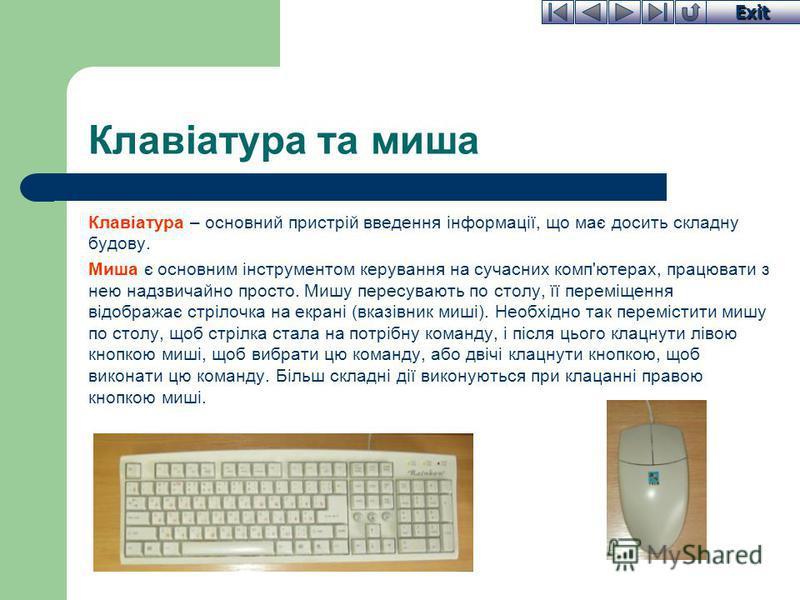 Exit Клавіатура та миша Клавіатура – основний пристрій введення інформації, що має досить складну будову. Миша є основним інструментом керування на сучасних комп'ютерах, працювати з нею надзвичайно просто. Мишу пересувають по столу, її переміщення ві