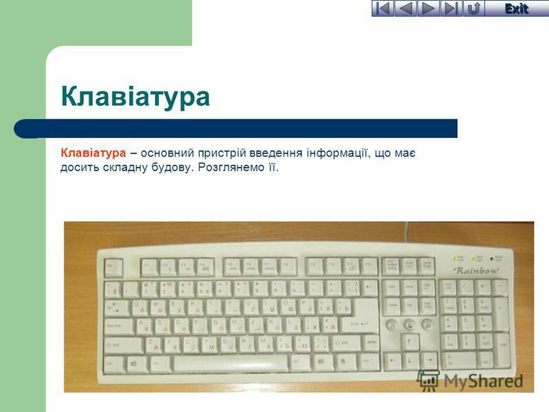 Exit Клавіатура Клавіатура – основний пристрій введення інформації, що має досить складну будову. Розглянемо її.