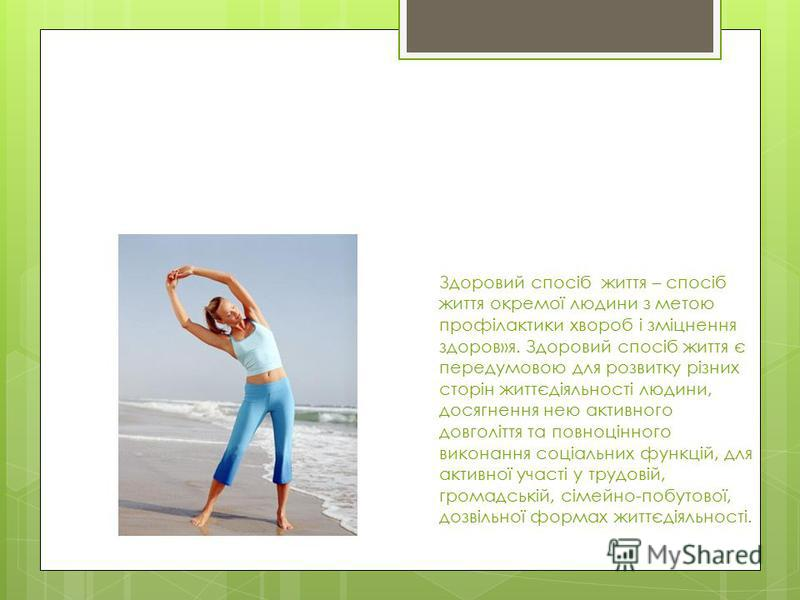 Здоровий спосіб життя – спосіб життя окремої людини з метою профілактики хвороб і зміцнення здоров»я. Здоровий спосіб життя є передумовою для розвитку різних сторін життєдіяльності людини, досягнення нею активного довголіття та повноцінного виконання
