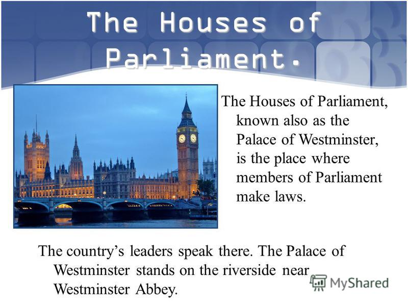 The Houses of Parliament. The Houses of Parliament, known also as the Palace of Westminster, is the place where members of Parliament make laws. The countrys leaders speak there. The Palace of Westminster stands on the riverside near Westminster Abbe