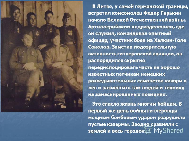 В Литве, у самой германской границы, встретил комсомолец Федор Гарькин начало Великой Отечественной войны. Артиллерийским подразделением, где он служил, командовал опытный офицер, участник боев на Халкин-Голе Соколов. Заметив подозрительную активност