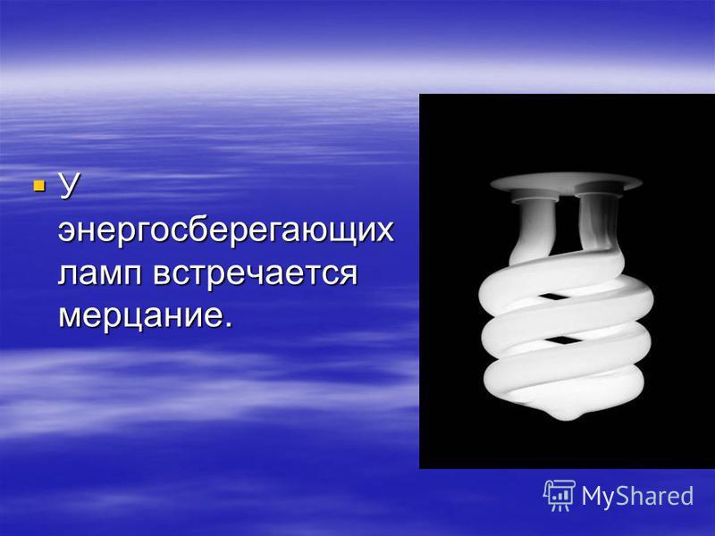 У энергосберегающих ламп встречается мерцание. У энергосберегающих ламп встречается мерцание.