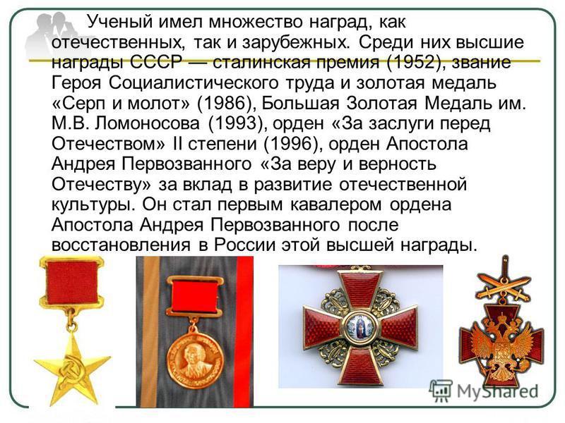 Ученый имел множество наград, как отечественных, так и зарубежных. Среди них высшие награды СССР сталинская премия (1952), звание Героя Социалистического труда и золотая медаль «Серп и молот» (1986), Большая Золотая Медаль им. М.В. Ломоносова (1993),