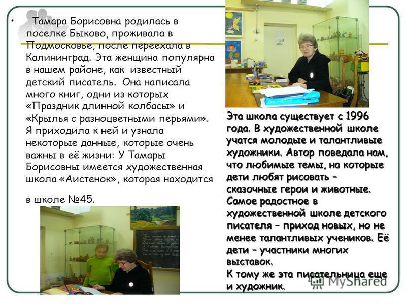 Тамара Борисовна родилась в поселке Быково, проживала в Подмосковье, после переехала в Калининград. Эта женщина популярна в нашем районе, как известный детский писатель. Она написала много книг, одни из которых «Праздник длинной колбасы» и «Крылья с